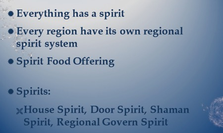 Everything has a spirit. Every region has its own regional spirit system. Spirit food offering. Spirits are house spirit, door spirit, shaman spirit, regional govern spirit.