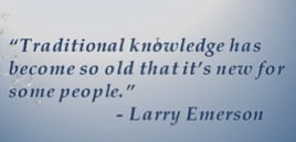 Traditional knowledge has become so old that it's new for some people. Larry Emerson quote