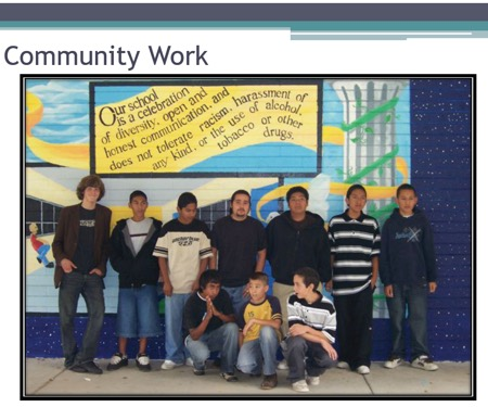 "Photo of Diego and other students posing in front of mural by Diego ""Our School…"" Potter Jr. High School, Fallbrook, CA. 2006 with words Community Work Our school is a celebration of diversity, open and honest communication, and does not tolerate racism harassment of any kind or the use of alcohol tobacco or other drugs"