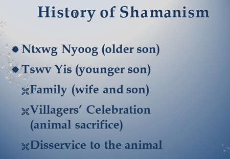 History of shamanism: Ntxwg Nyoog older son.  Tswv Yis younger son. Family = wife and son. Villagers celebration with animal sacrifice. Disservice to the animal.