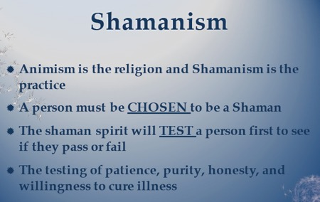 Shamanism: Animism is the religion and shamanism is the practice. A person must be chosen to be a shaman. The shaman spirit will test a person first to see if they pass or fail. The testing of patience, purity, honesty and willingness to cure illness.