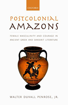 """Postcolonial Amazons: Female Masculinity and Courage in Ancient Greek and Sanskrit Literature"""