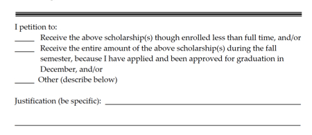 Excerpt from special circumstances form: I petition to receive the above scholarship(s) though enrolled less than full time and or receive the enrire amount of the above scholarship(s) during the fall semester, because I have applied and been approved for graduatoin in december and or other describe below. Justification: be specific